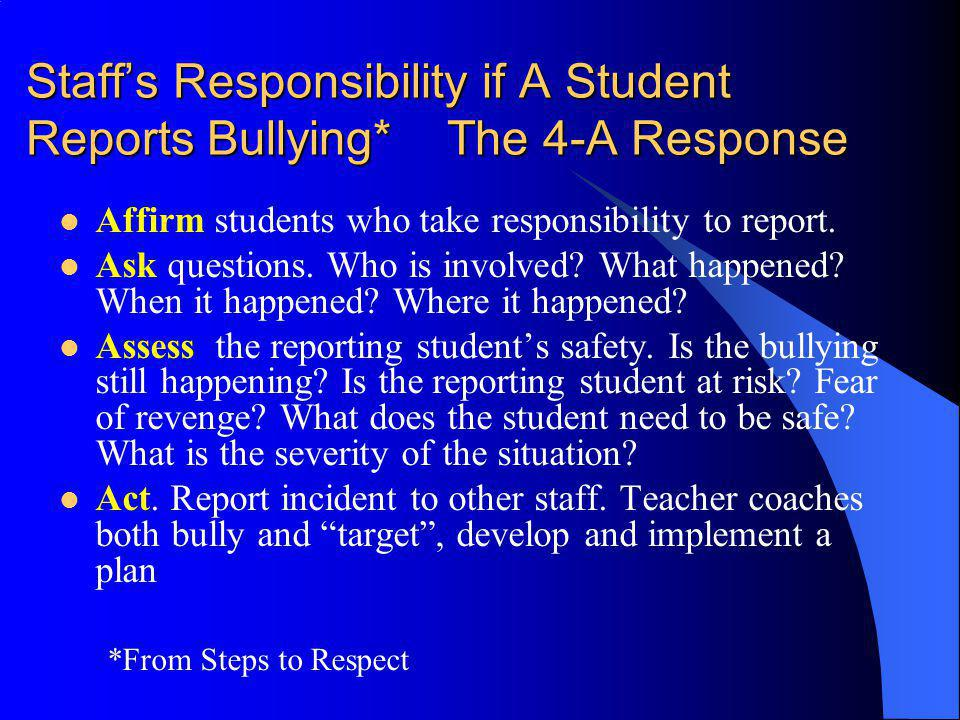 Staffs Responsibility if A Student Reports Bullying* The 4-A Response Affirm students who take responsibility to report. Ask questions. Who is involve