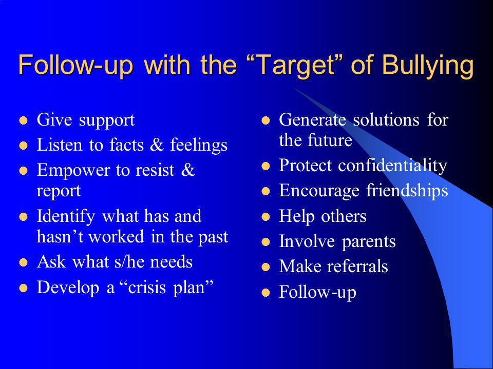 Follow-up with the Target of Bullying Give support Listen to facts & feelings Empower to resist & report Identify what has and hasnt worked in the pas