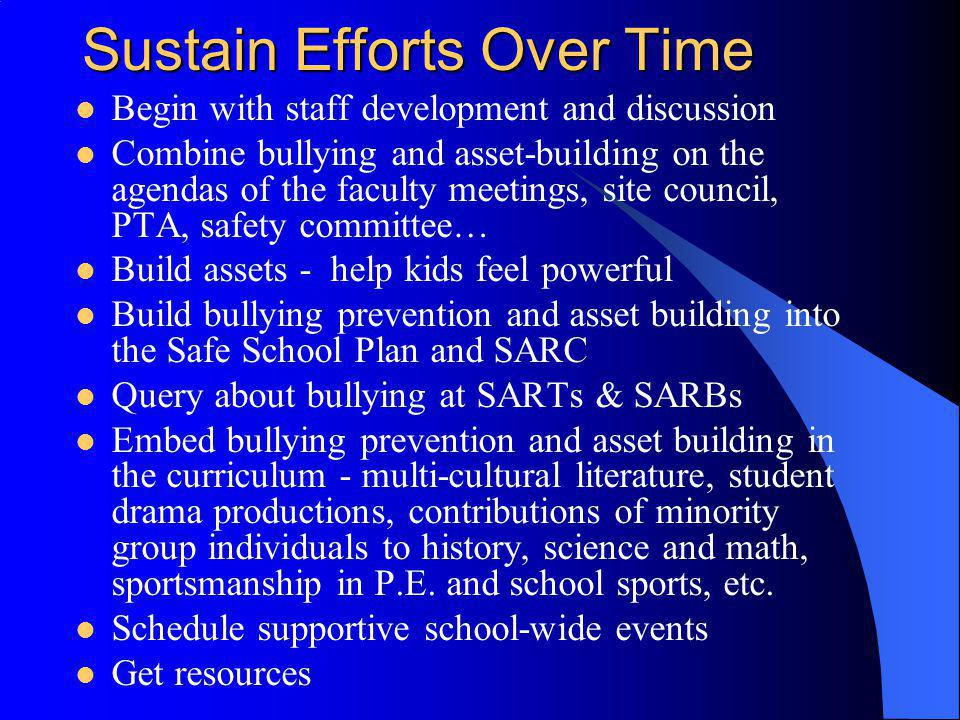 Sustain Efforts Over Time Begin with staff development and discussion Combine bullying and asset-building on the agendas of the faculty meetings, site