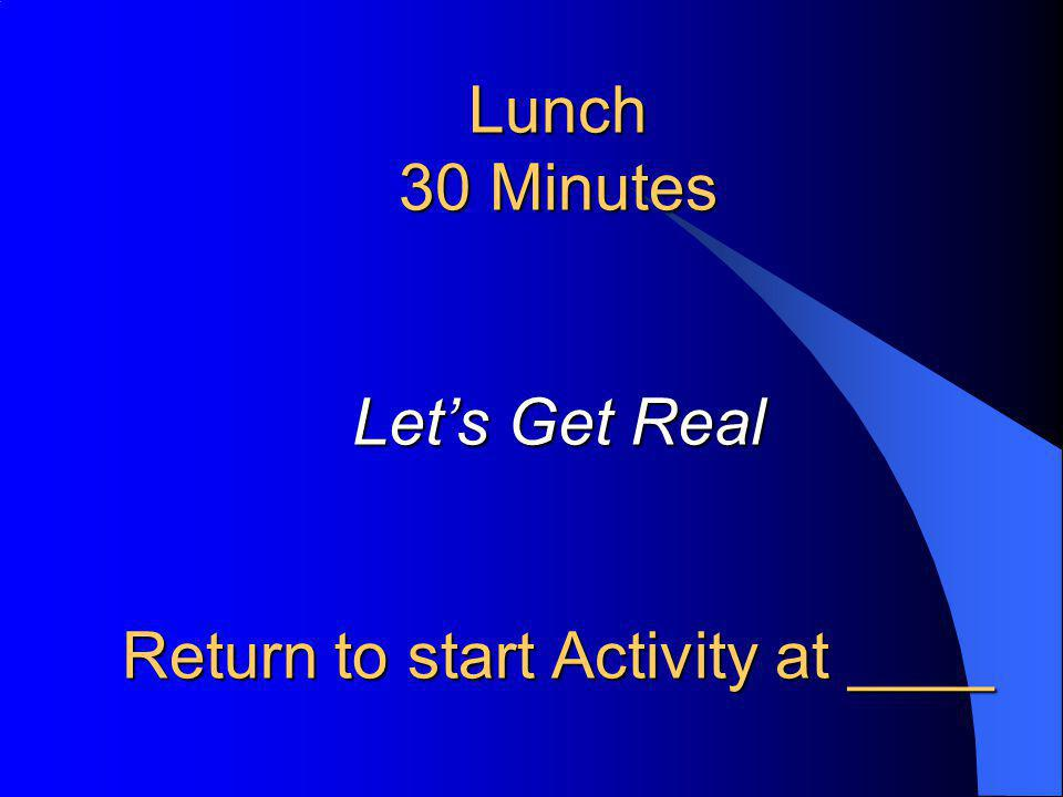 Lunch 30 Minutes Lets Get Real Return to start Activity at ____