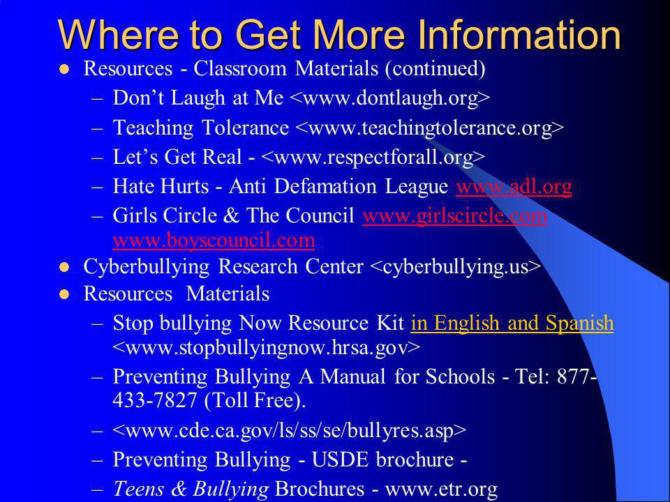 Where to Get More Information Resources - Classroom Materials (continued) –Dont Laugh at Me –Teaching Tolerance –Lets Get Real - –Hate Hurts - Anti De