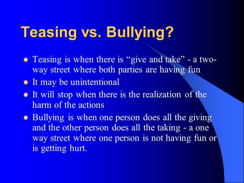 Teasing vs. Bullying? Teasing is when there is give and take - a two- way street where both parties are having fun It may be unintentional It will sto