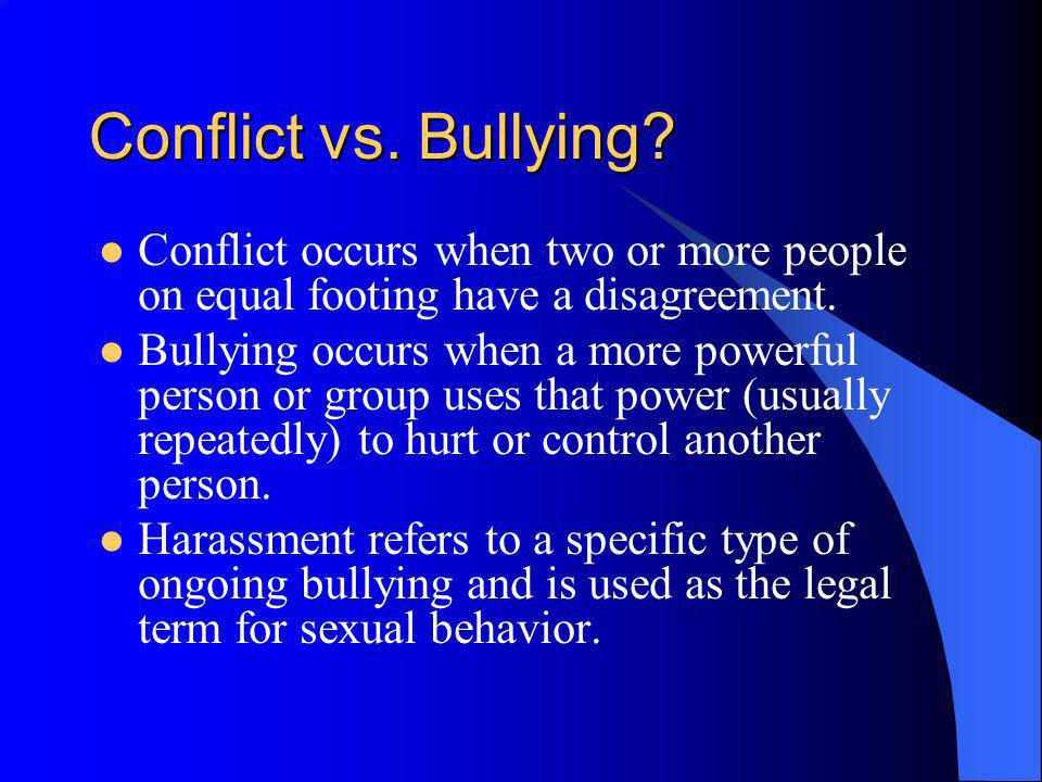 Conflict vs. Bullying? Conflict occurs when two or more people on equal footing have a disagreement. Bullying occurs when a more powerful person or gr