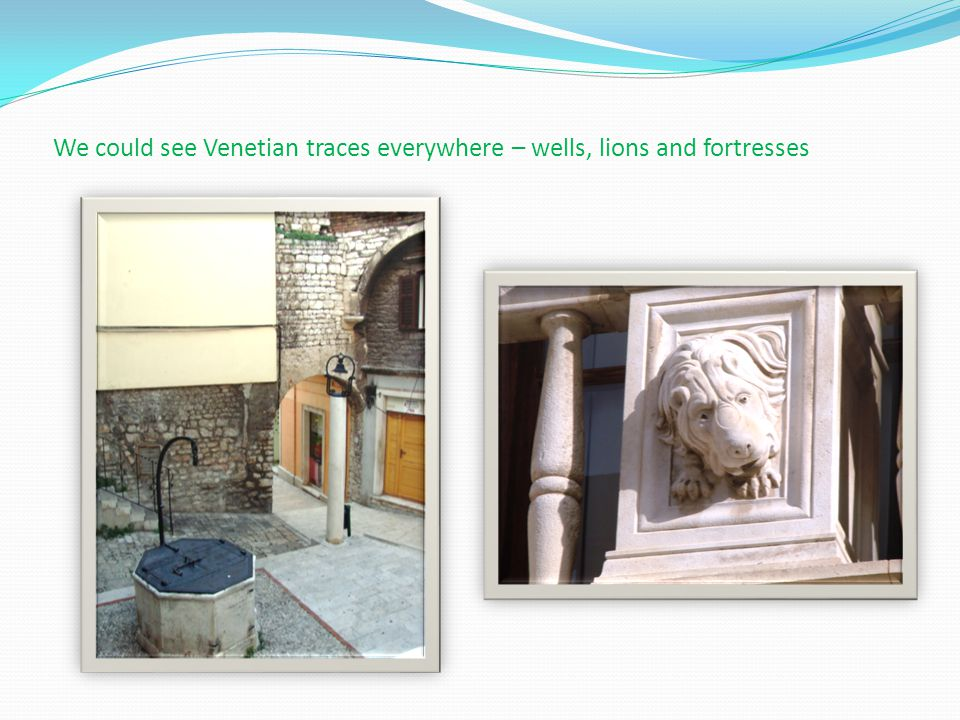 We could see Venetian traces everywhere – wells, lions and fortresses