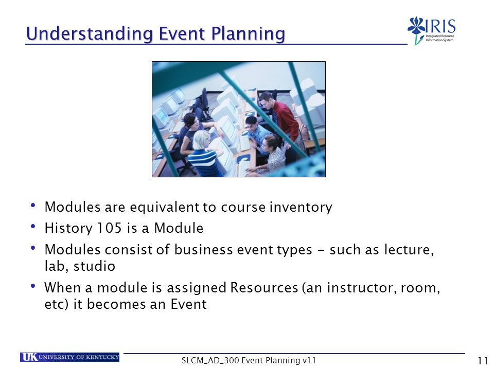SLCM_AD_300 Event Planning v11 11 Understanding Event Planning Modules are equivalent to course inventory History 105 is a Module Modules consist of b