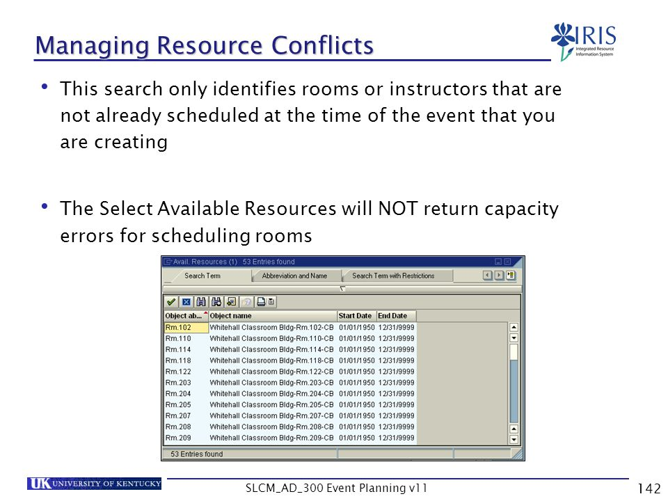 SLCM_AD_300 Event Planning v11 142 Managing Resource Conflicts This search only identifies rooms or instructors that are not already scheduled at the