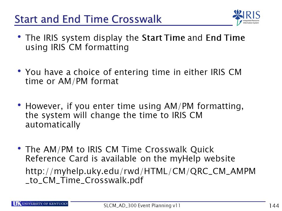 SLCM_AD_300 Event Planning v11 144 The IRIS system display the Start Time and End Time using IRIS CM formatting You have a choice of entering time in