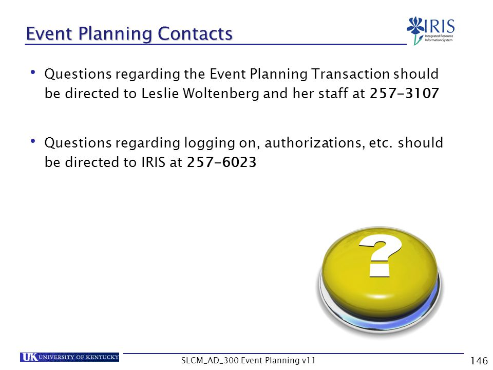 SLCM_AD_300 Event Planning v11 146 Event Planning Contacts Questions regarding the Event Planning Transaction should be directed to Leslie Woltenberg