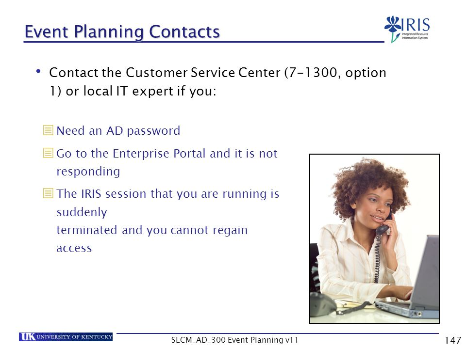 SLCM_AD_300 Event Planning v11 147 Event Planning Contacts Contact the Customer Service Center (7-1300, option 1) or local IT expert if you: Need an A