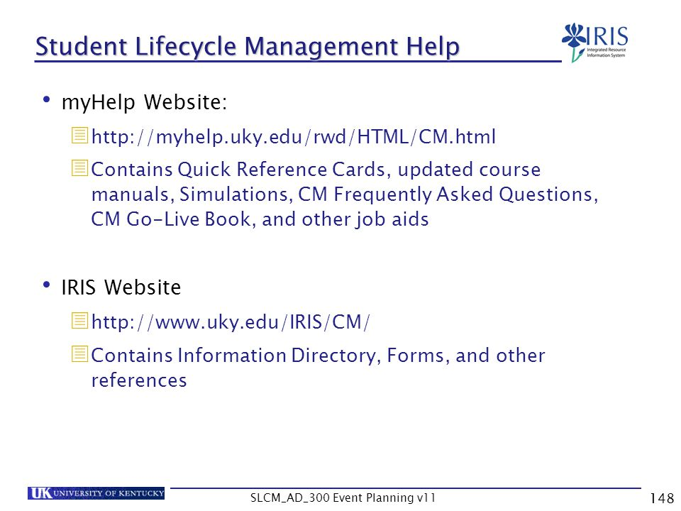 SLCM_AD_300 Event Planning v11 148 Student Lifecycle Management Help myHelp Website: http://myhelp.uky.edu/rwd/HTML/CM.html Contains Quick Reference C