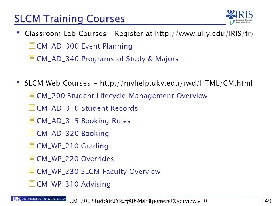 CM_200 Student Lifecycle Management Overview v10149 SLCM Training Courses Classroom Lab Courses – Register at http://www.uky.edu/IRIS/tr/ CM_AD_300 Ev
