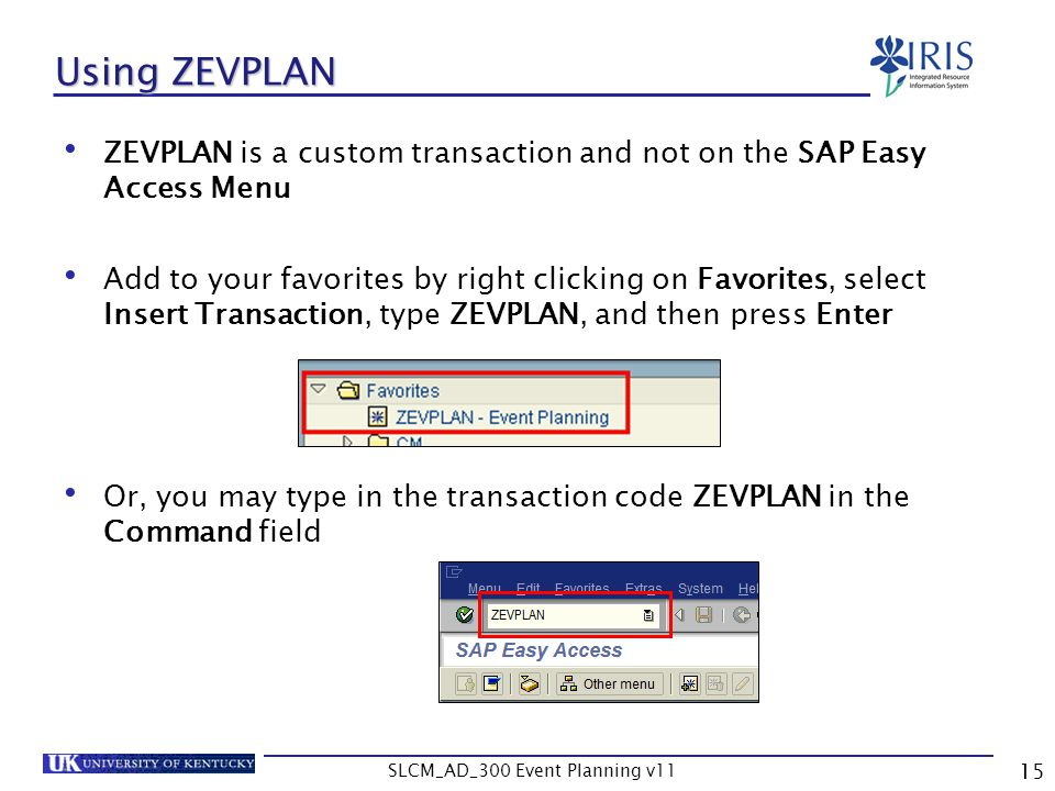 SLCM_AD_300 Event Planning v11 15 Using ZEVPLAN ZEVPLAN is a custom transaction and not on the SAP Easy Access Menu Add to your favorites by right cli