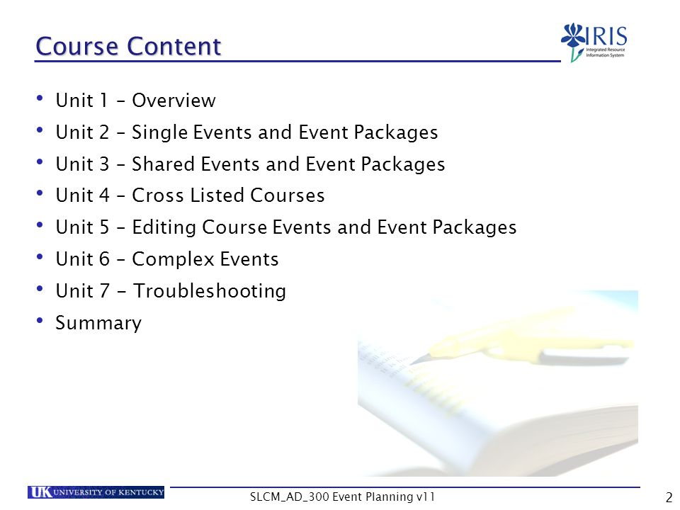 SLCM_AD_300 Event Planning v11 3 Learning Objectives Understand the event planning process Find specific courses Create a package (course section) Create a package consisting of multiple events Assign resources to events Assign a schedule to an event Edit event after creation