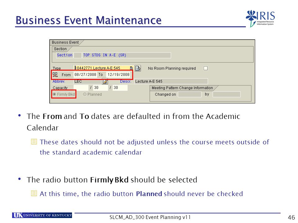 SLCM_AD_300 Event Planning v11 46 Business Event Maintenance The From and To dates are defaulted in from the Academic Calendar These dates should not