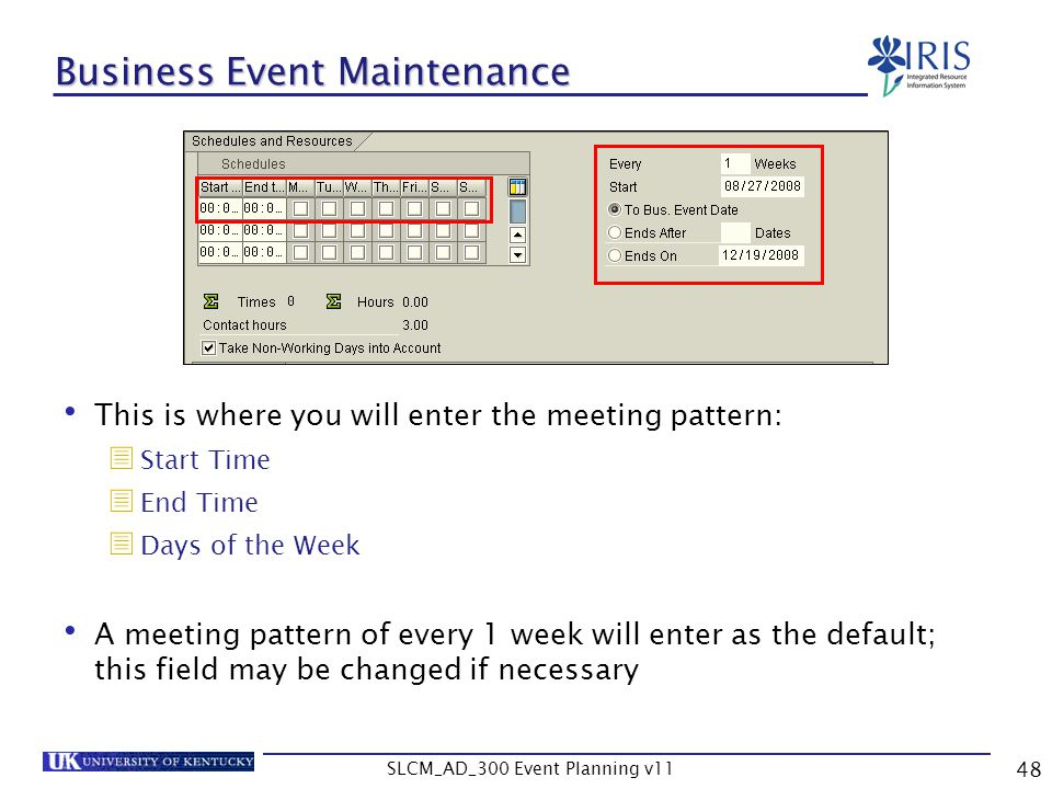 SLCM_AD_300 Event Planning v11 48 Business Event Maintenance This is where you will enter the meeting pattern: Start Time End Time Days of the Week A