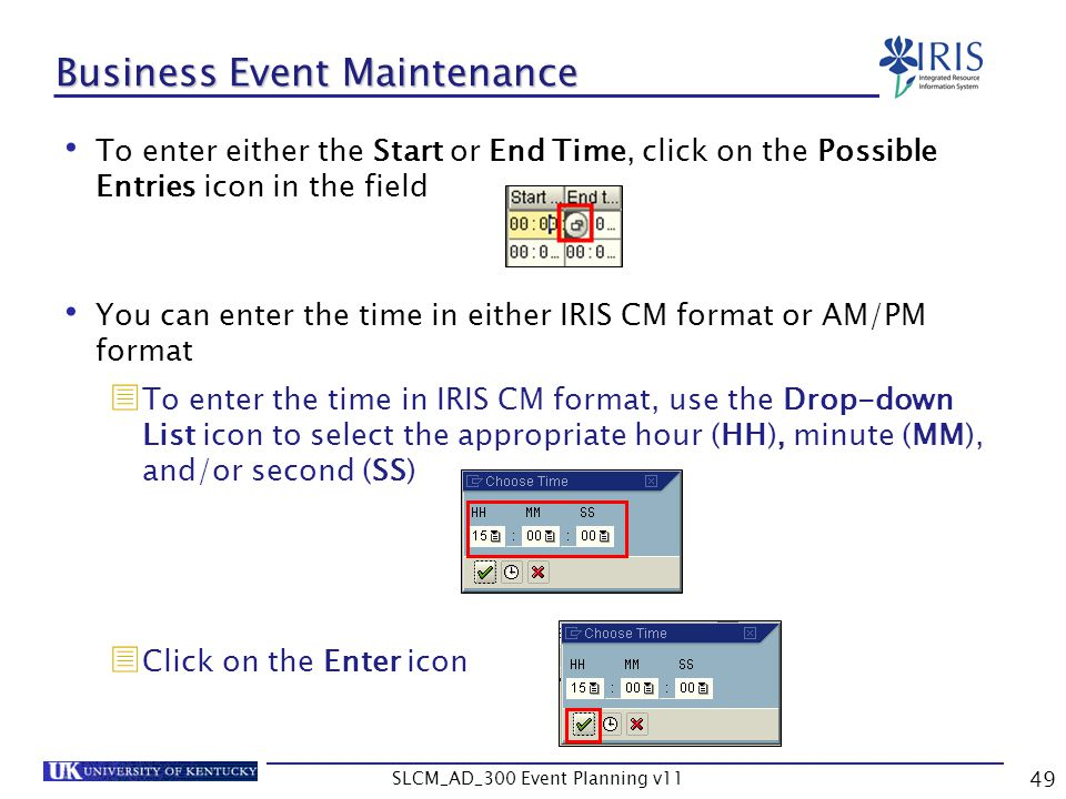 SLCM_AD_300 Event Planning v11 49 Business Event Maintenance To enter either the Start or End Time, click on the Possible Entries icon in the field Yo