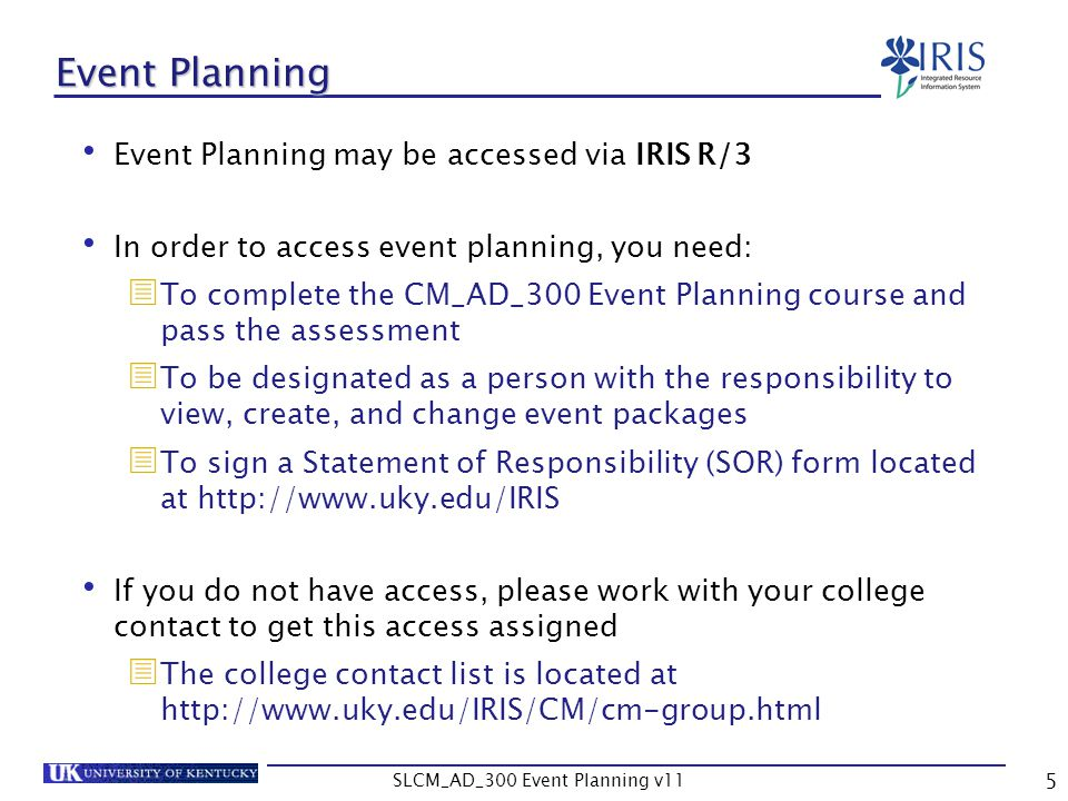 SLCM_AD_300 Event Planning v11 5 Event Planning Event Planning may be accessed via IRIS R/3 In order to access event planning, you need: To complete t