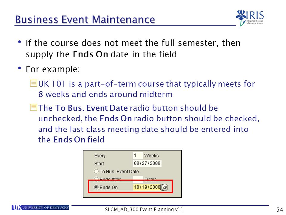 SLCM_AD_300 Event Planning v11 54 Business Event Maintenance If the course does not meet the full semester, then supply the Ends On date in the field