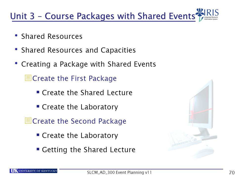 SLCM_AD_300 Event Planning v11 70 Unit 3 – Course Packages with Shared Events Shared Resources Shared Resources and Capacities Creating a Package with