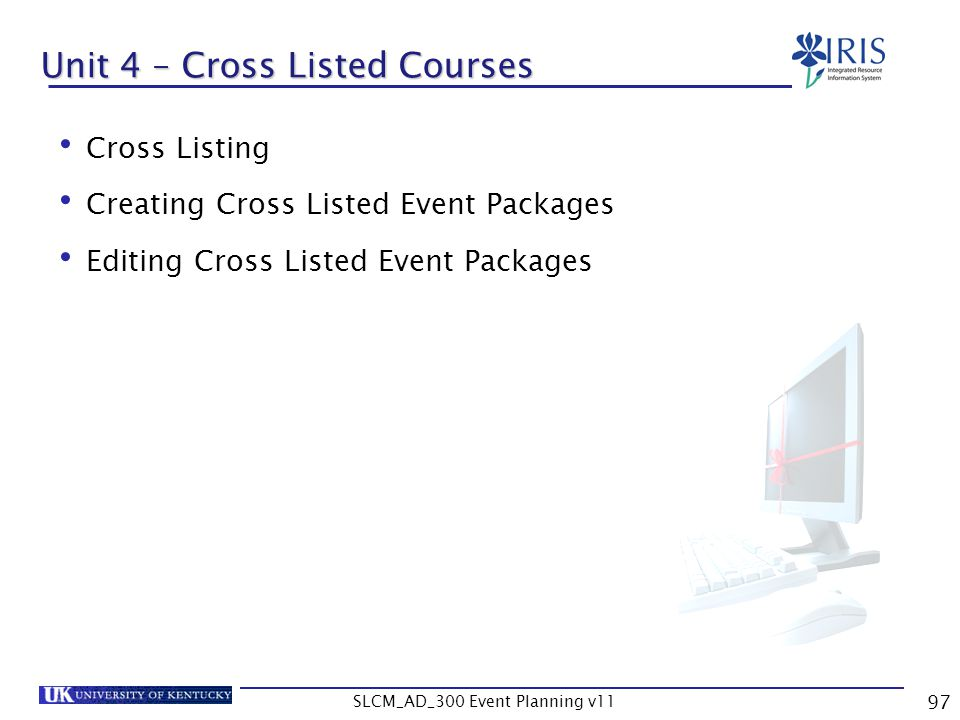 SLCM_AD_300 Event Planning v11 97 Unit 4 – Cross Listed Courses Cross Listing Creating Cross Listed Event Packages Editing Cross Listed Event Packages