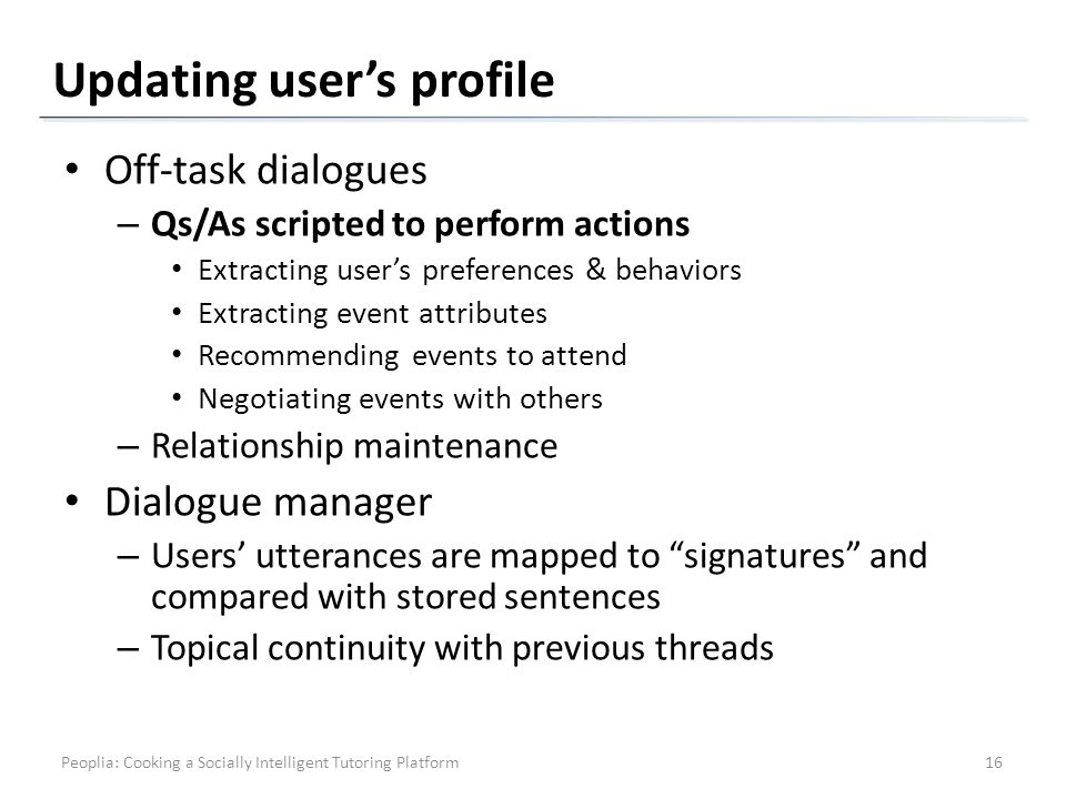 Updating users profile Off-task dialogues – Qs/As scripted to perform actions Extracting users preferences & behaviors Extracting event attributes Recommending events to attend Negotiating events with others – Relationship maintenance Dialogue manager – Users utterances are mapped to signatures and compared with stored sentences – Topical continuity with previous threads 16Peoplia: Cooking a Socially Intelligent Tutoring Platform