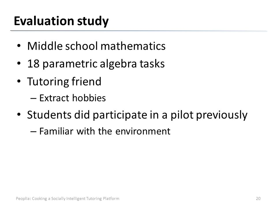 Evaluation study Middle school mathematics 18 parametric algebra tasks Tutoring friend – Extract hobbies Students did participate in a pilot previously – Familiar with the environment Peoplia: Cooking a Socially Intelligent Tutoring Platform20