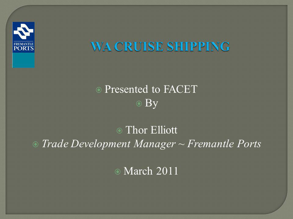Presented to FACET By Thor Elliott Trade Development Manager ~ Fremantle Ports March 2011 WA CRUISE SHIPPING