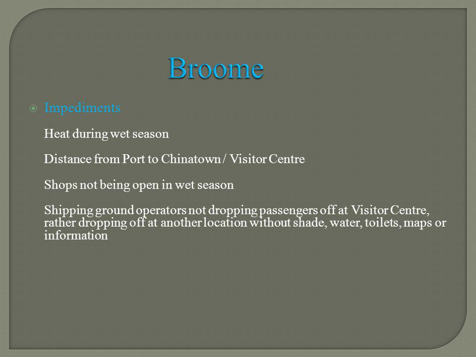 Impediments Heat during wet season Distance from Port to Chinatown / Visitor Centre Shops not being open in wet season Shipping ground operators not dropping passengers off at Visitor Centre, rather dropping off at another location without shade, water, toilets, maps or information Broome