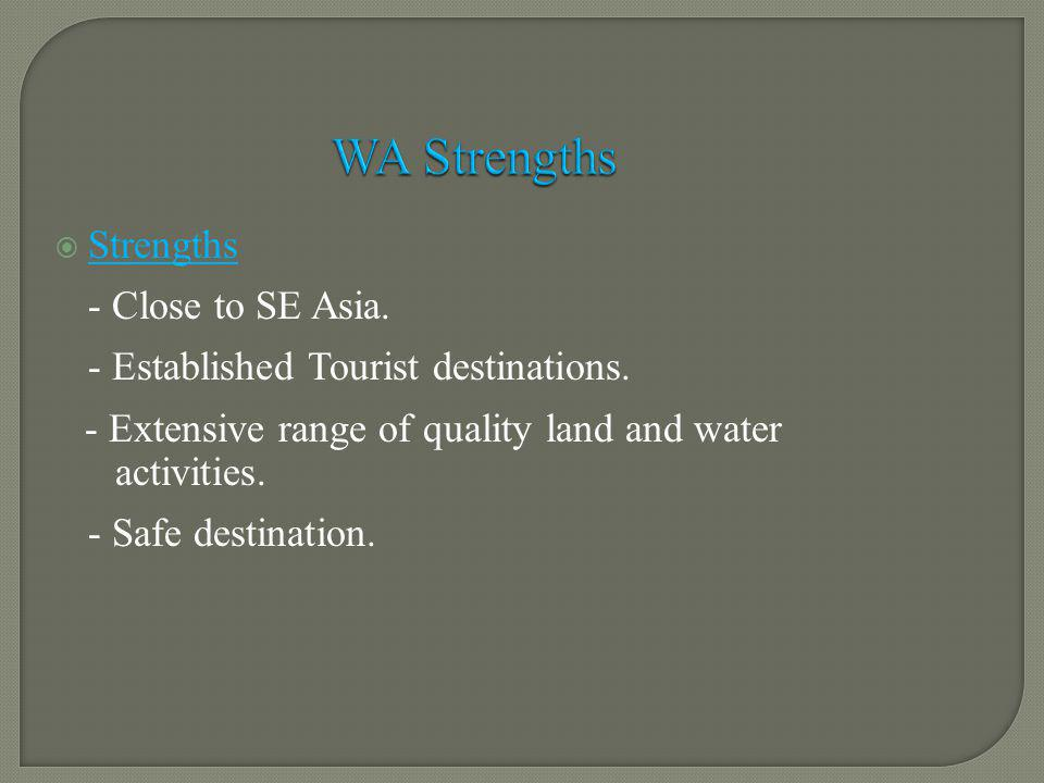 Strengths - Close to SE Asia. - Established Tourist destinations. - Extensive range of quality land and water activities. - Safe destination. WA Stren
