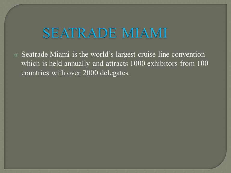 Seatrade Miami is the worlds largest cruise line convention which is held annually and attracts 1000 exhibitors from 100 countries with over 2000 delegates.