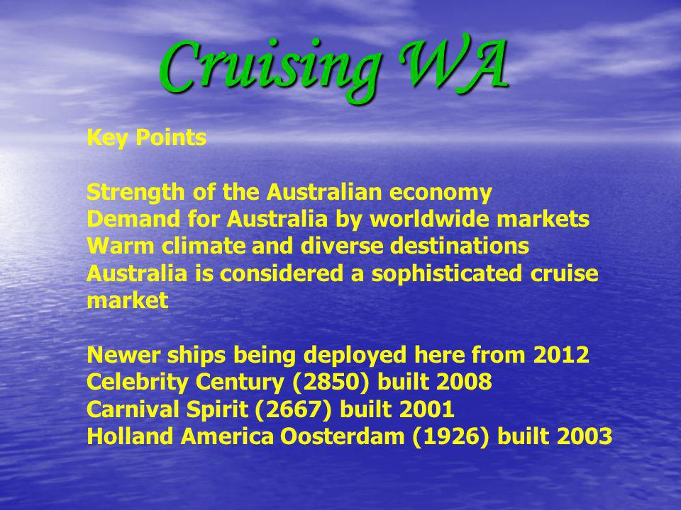Cruising WA Key Points Strength of the Australian economy Demand for Australia by worldwide markets Warm climate and diverse destinations Australia is considered a sophisticated cruise market Newer ships being deployed here from 2012 Celebrity Century (2850) built 2008 Carnival Spirit (2667) built 2001 Holland America Oosterdam (1926) built 2003
