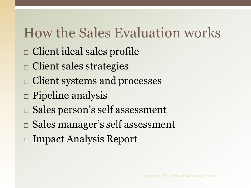 Client ideal sales profile Client sales strategies Client systems and processes Pipeline analysis Sales persons self assessment Sales managers self assessment Impact Analysis Report How the Sales Evaluation works Copyright Peterson Company 2010