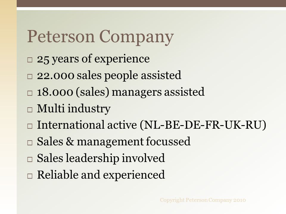 25 years of experience 22.000 sales people assisted 18.000 (sales) managers assisted Multi industry International active (NL-BE-DE-FR-UK-RU) Sales & management focussed Sales leadership involved Reliable and experienced Peterson Company Copyright Peterson Company 2010