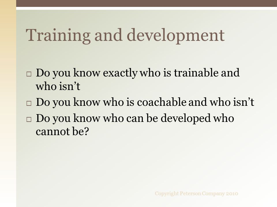 Do you know exactly who is trainable and who isnt Do you know who is coachable and who isnt Do you know who can be developed who cannot be.