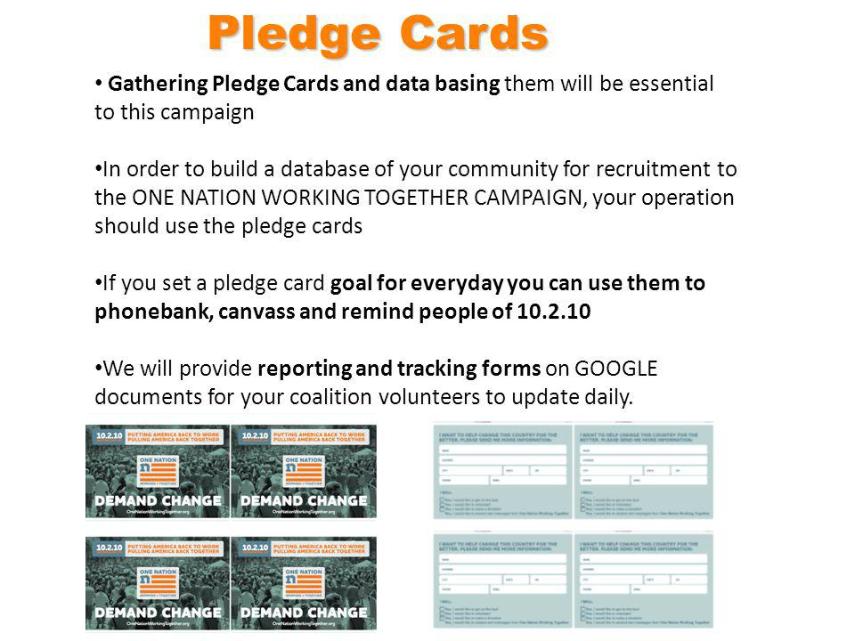 Gathering Pledge Cards and data basing them will be essential to this campaign In order to build a database of your community for recruitment to the ONE NATION WORKING TOGETHER CAMPAIGN, your operation should use the pledge cards If you set a pledge card goal for everyday you can use them to phonebank, canvass and remind people of 10.2.10 We will provide reporting and tracking forms on GOOGLE documents for your coalition volunteers to update daily.