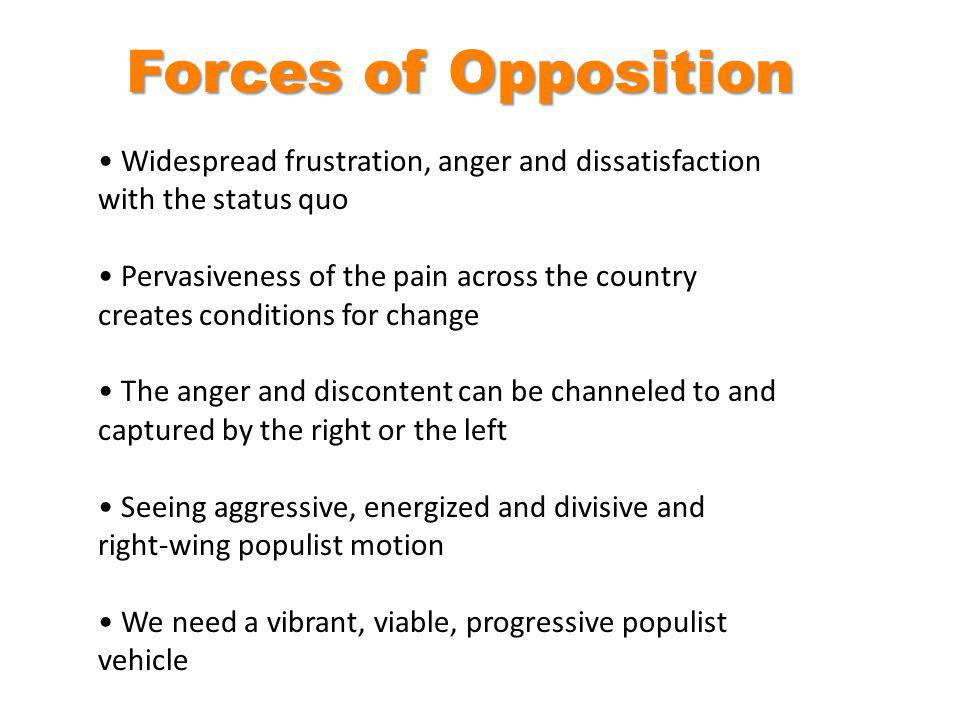 Widespread frustration, anger and dissatisfaction with the status quo Pervasiveness of the pain across the country creates conditions for change The anger and discontent can be channeled to and captured by the right or the left Seeing aggressive, energized and divisive and right-wing populist motion We need a vibrant, viable, progressive populist vehicle Forces of Opposition