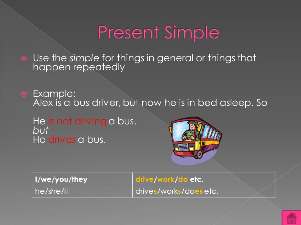 Use the simple for things in general or things that happen repeatedly Example: Alex is a bus driver, but now he is in bed asleep.