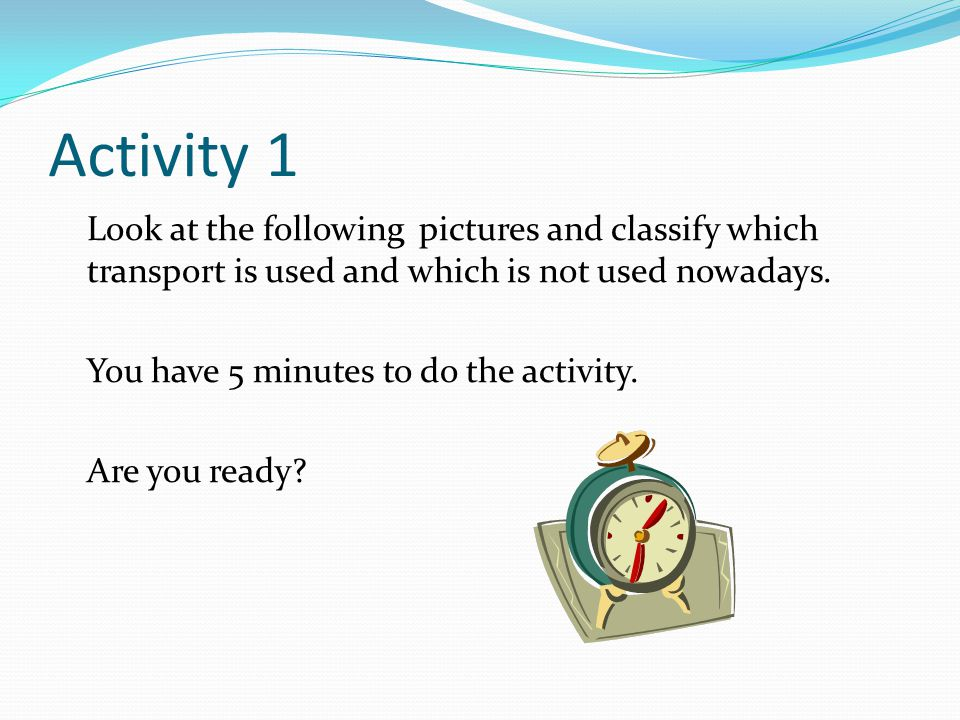 Activity 1 Look at the following pictures and classify which transport is used and which is not used nowadays.