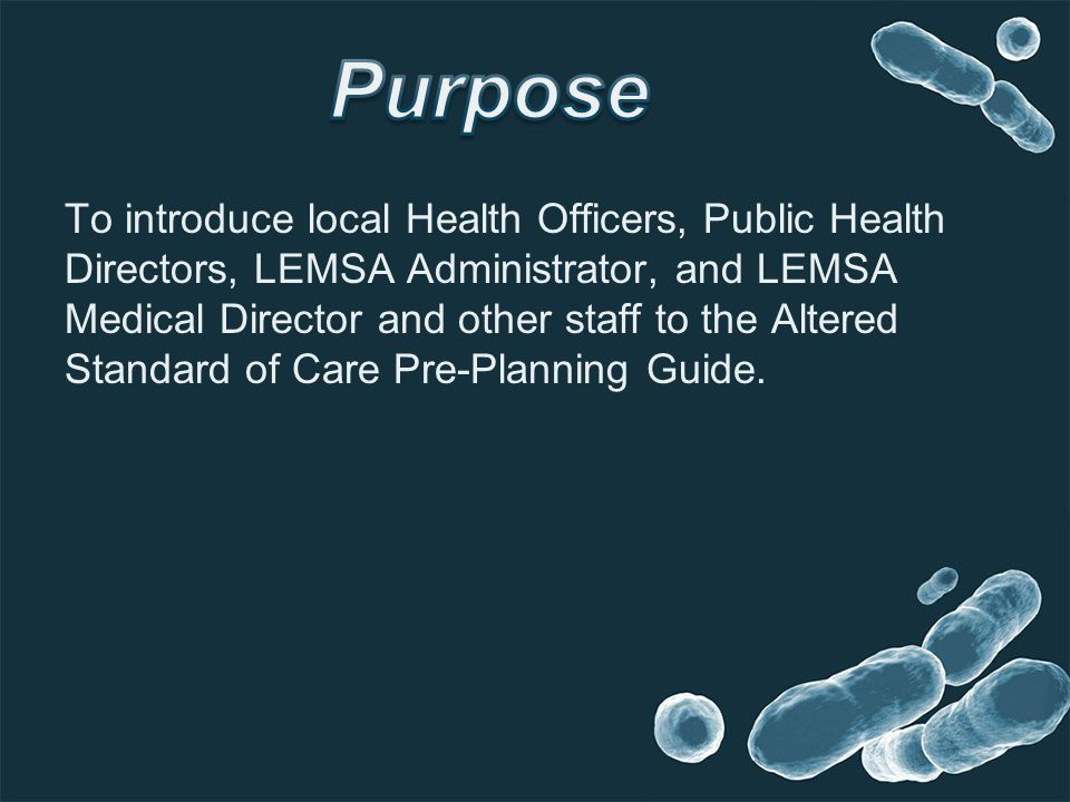 To introduce local Health Officers, Public Health Directors, LEMSA Administrator, and LEMSA Medical Director and other staff to the Altered Standard o
