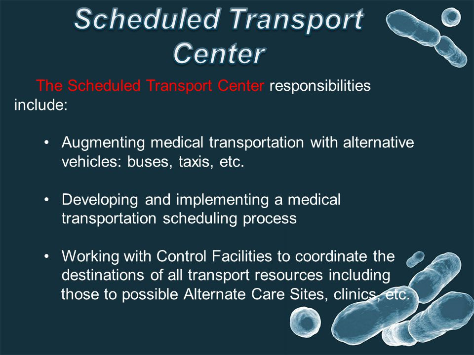 The Scheduled Transport Center responsibilities include: Augmenting medical transportation with alternative vehicles: buses, taxis, etc.