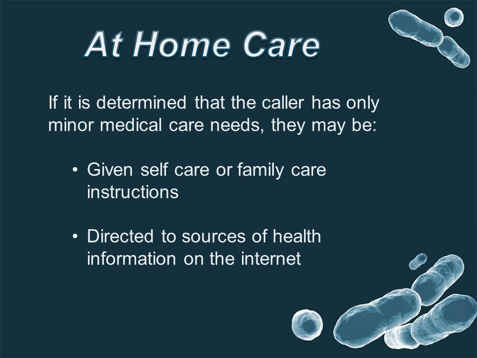 If it is determined that the caller has only minor medical care needs, they may be: Given self care or family care instructions Directed to sources of