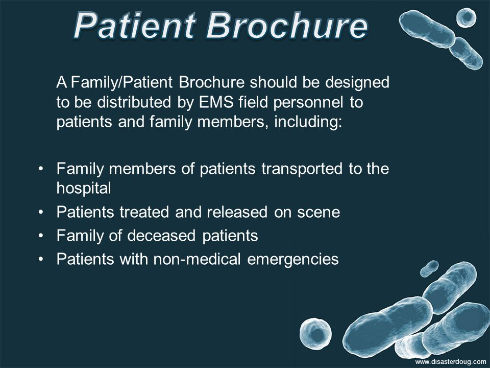 A Family/Patient Brochure should be designed to be distributed by EMS field personnel to patients and family members, including: Family members of patients transported to the hospital Patients treated and released on scene Family of deceased patients Patients with non-medical emergencies www.disasterdoug.com