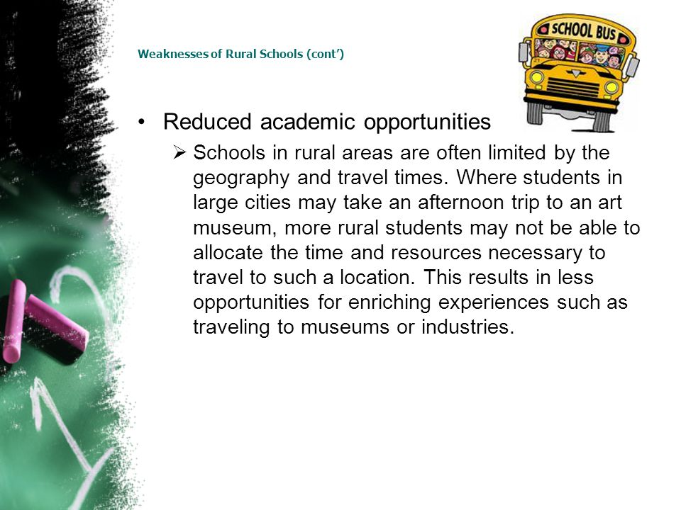 Weaknesses of Rural Schools (cont) Reduced academic opportunities Schools in rural areas are often limited by the geography and travel times. Where st