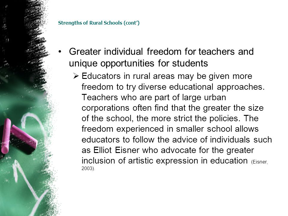 Strengths of Rural Schools (cont) Greater individual freedom for teachers and unique opportunities for students Educators in rural areas may be given