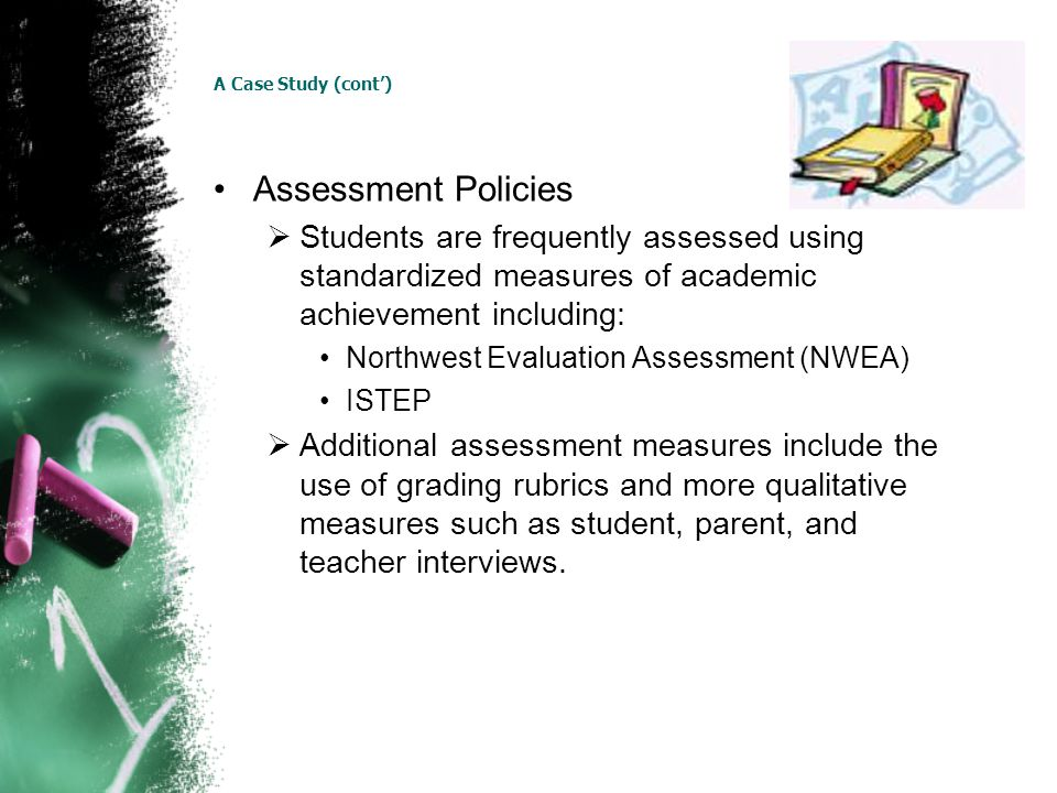 A Case Study (cont) Assessment Policies Students are frequently assessed using standardized measures of academic achievement including: Northwest Evaluation Assessment (NWEA) ISTEP Additional assessment measures include the use of grading rubrics and more qualitative measures such as student, parent, and teacher interviews.