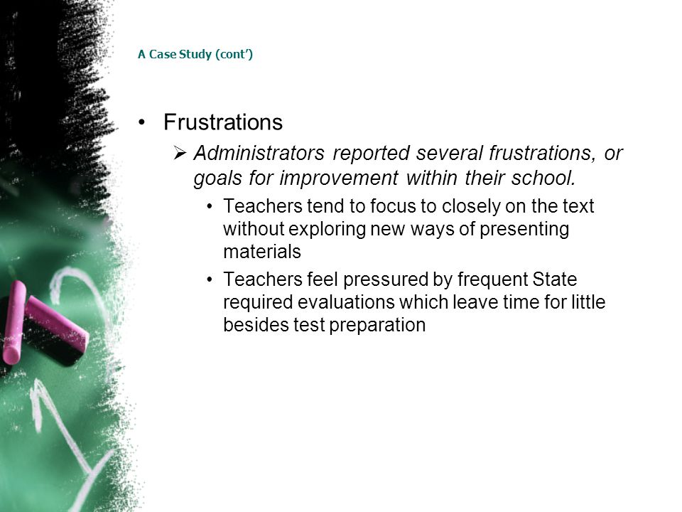 A Case Study (cont) Frustrations Administrators reported several frustrations, or goals for improvement within their school. Teachers tend to focus to