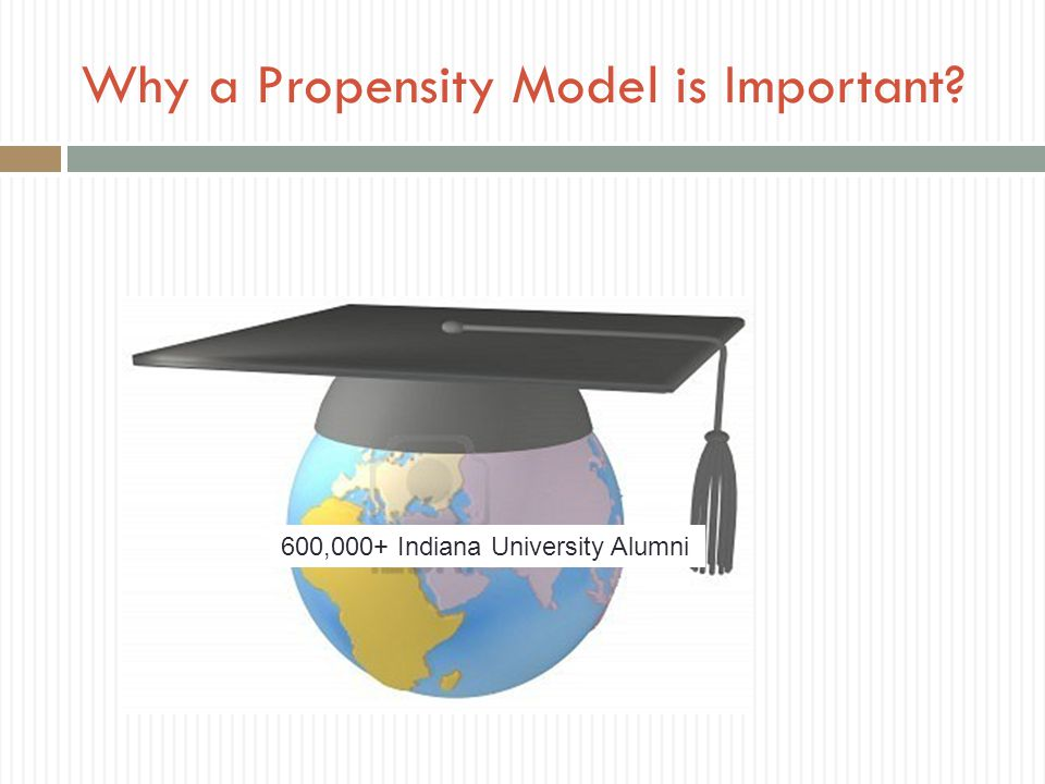 Why a Propensity Model is Important? 600,000+ Indiana University Alumni