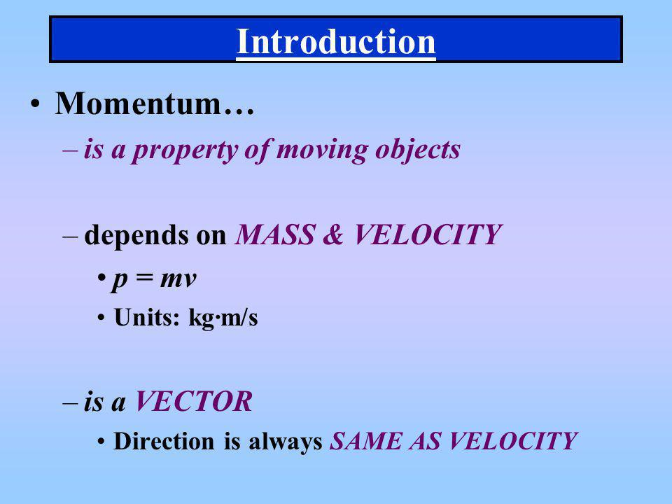 Introduction Momentum… –is a property of moving objects –depends on MASS & VELOCITY p = mv Units: kg·m/s –is a VECTOR Direction is always SAME AS VELO