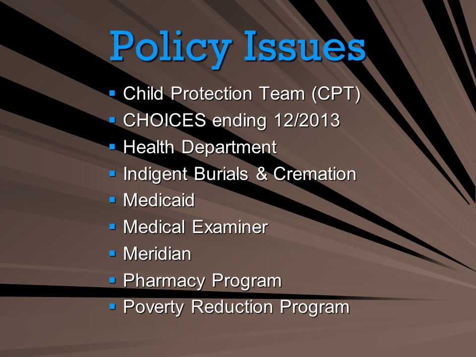 Policy Issues Child Protection Team (CPT) Child Protection Team (CPT) CHOICES ending 12/2013 CHOICES ending 12/2013 Health Department Health Department Indigent Burials & Cremation Indigent Burials & Cremation Medicaid Medicaid Medical Examiner Medical Examiner Meridian Meridian Pharmacy Program Pharmacy Program Poverty Reduction Program Poverty Reduction Program
