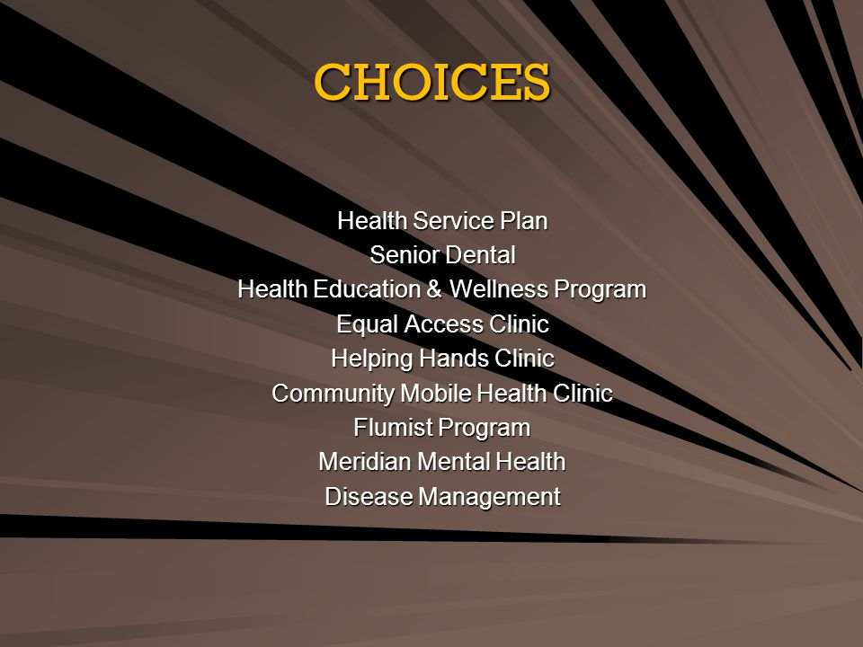 CHOICES Health Service Plan Senior Dental Health Education & Wellness Program Equal Access Clinic Helping Hands Clinic Community Mobile Health Clinic Flumist Program Meridian Mental Health Disease Management